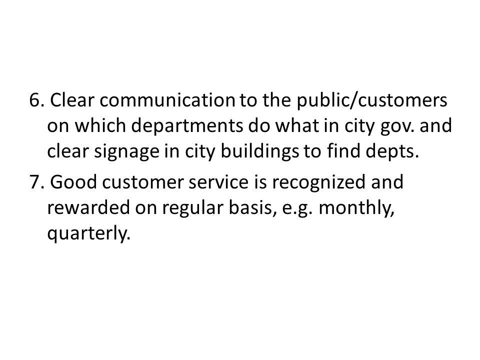 6. Clear communication to the public/customers on which departments do what in city gov. and clear signage in city buildings to find depts. 7. Good cu