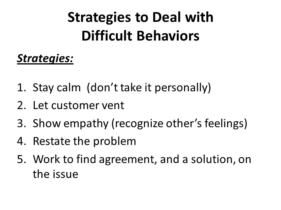 Strategies to Deal with Difficult Behaviors Strategies: 1.Stay calm (don't take it personally) 2.Let customer vent 3.Show empathy (recognize other's feelings) 4.Restate the problem 5.Work to find agreement, and a solution, on the issue