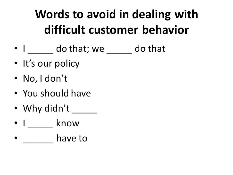 Words to avoid in dealing with difficult customer behavior I _____ do that; we _____ do that It's our policy No, I don't You should have Why didn't __