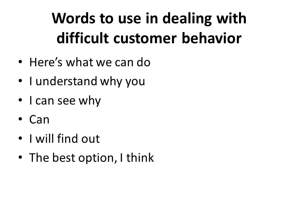 Words to use in dealing with difficult customer behavior Here's what we can do I understand why you I can see why Can I will find out The best option, I think