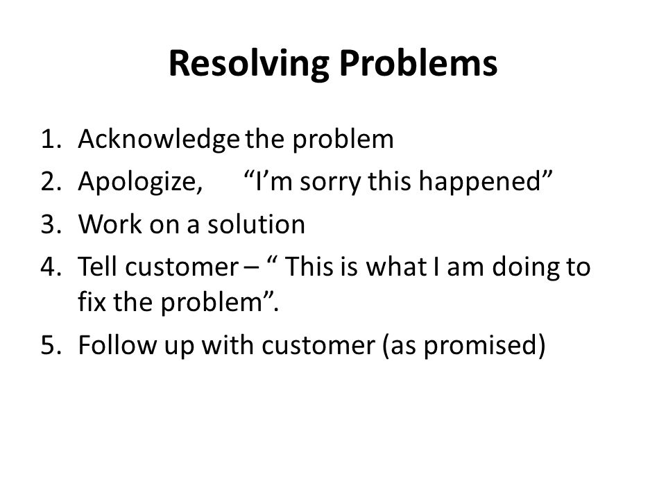 Resolving Problems 1.Acknowledge the problem 2.Apologize, I'm sorry this happened 3.Work on a solution 4.Tell customer – This is what I am doing to fix the problem .