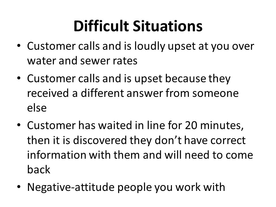 Difficult Situations Customer calls and is loudly upset at you over water and sewer rates Customer calls and is upset because they received a differen