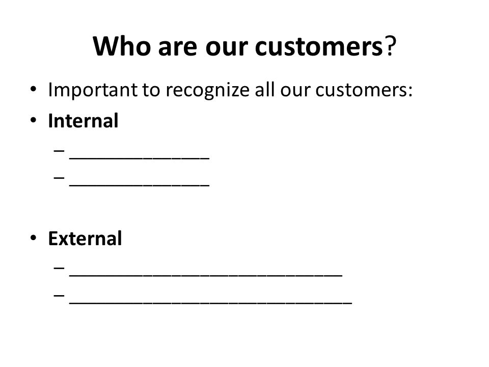 Who are our customers? Important to recognize all our customers: Internal – _______________ External – _____________________________ – _______________