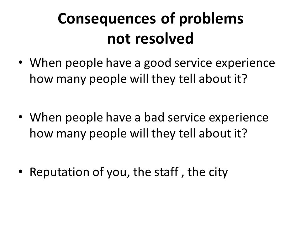 Consequences of problems not resolved When people have a good service experience how many people will they tell about it? When people have a bad servi