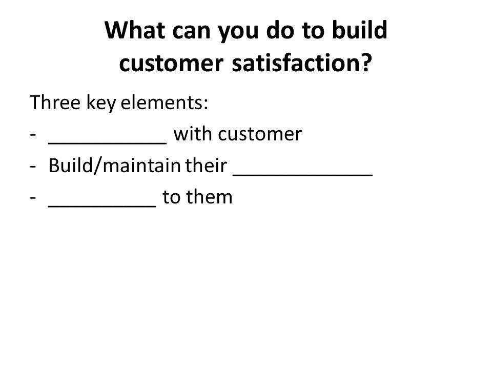 What can you do to build customer satisfaction? Three key elements: -___________ with customer -Build/maintain their _____________ -__________ to them