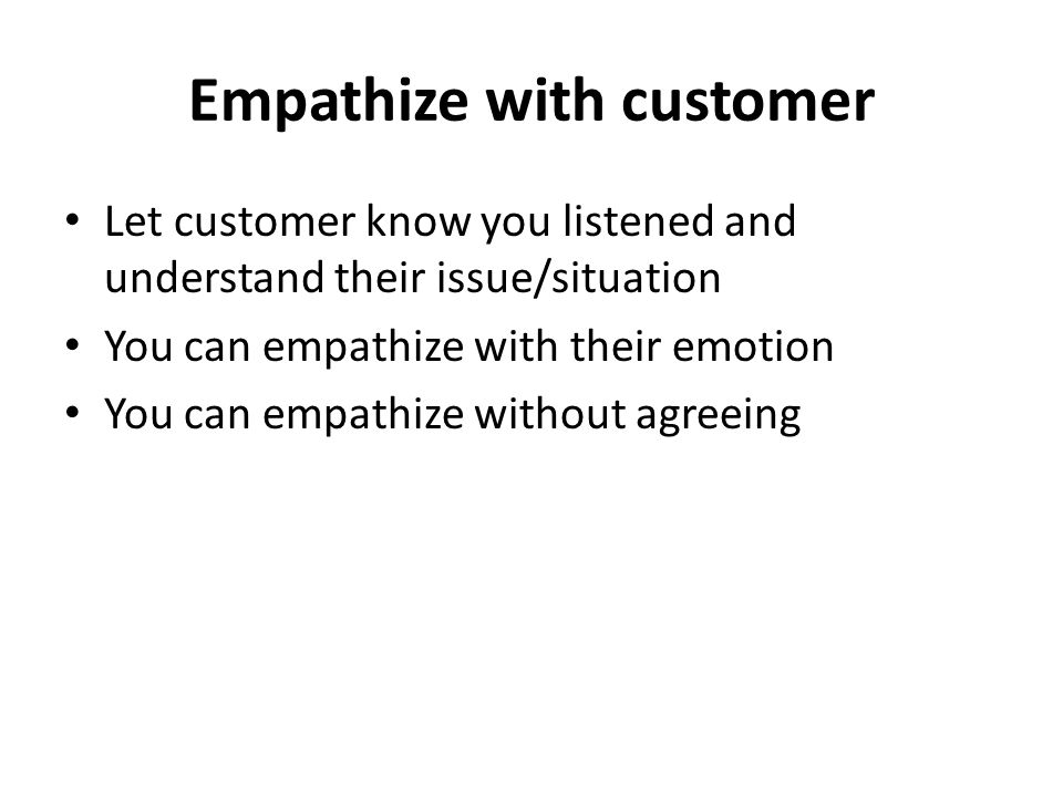 Empathize with customer Let customer know you listened and understand their issue/situation You can empathize with their emotion You can empathize without agreeing