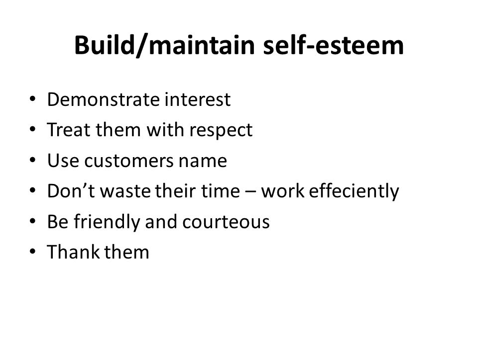 Build/maintain self-esteem Demonstrate interest Treat them with respect Use customers name Don't waste their time – work effeciently Be friendly and courteous Thank them