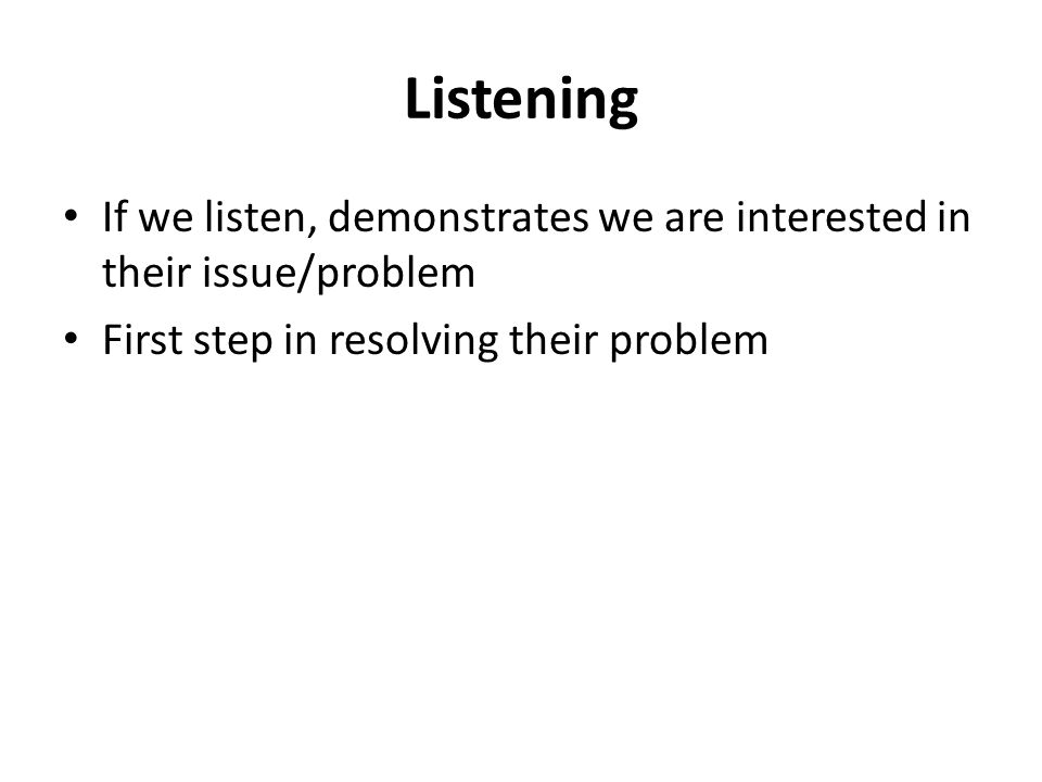 Listening If we listen, demonstrates we are interested in their issue/problem First step in resolving their problem