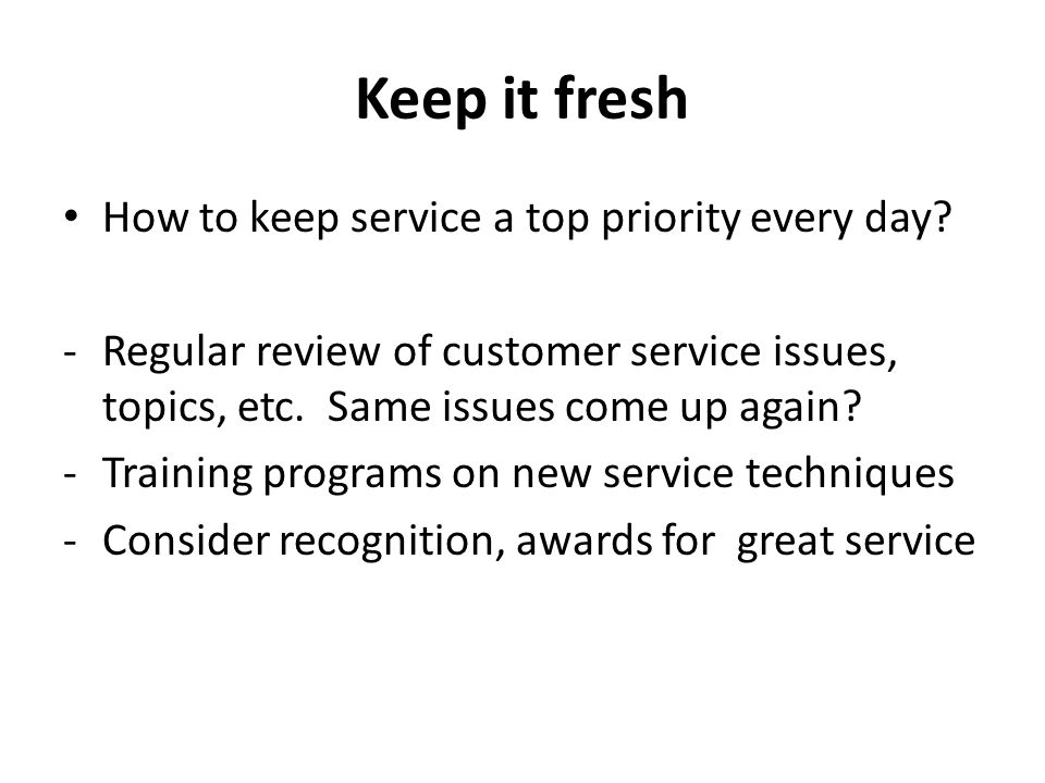 Keep it fresh How to keep service a top priority every day.