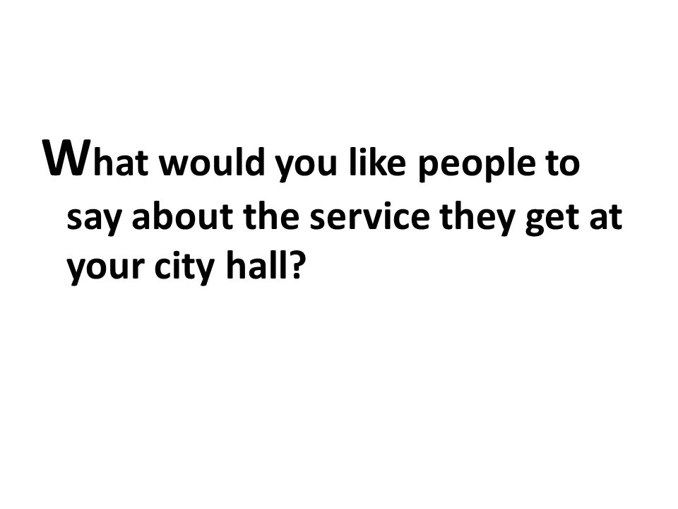 W hat would you like people to say about the service they get at your city hall?