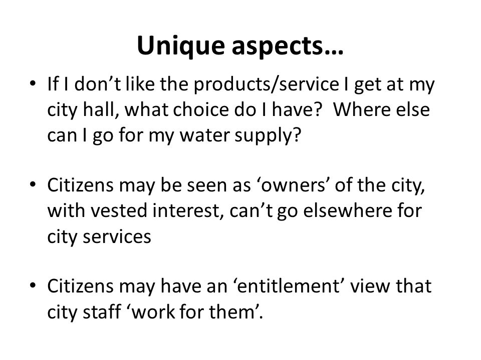 Unique aspects… If I don't like the products/service I get at my city hall, what choice do I have.
