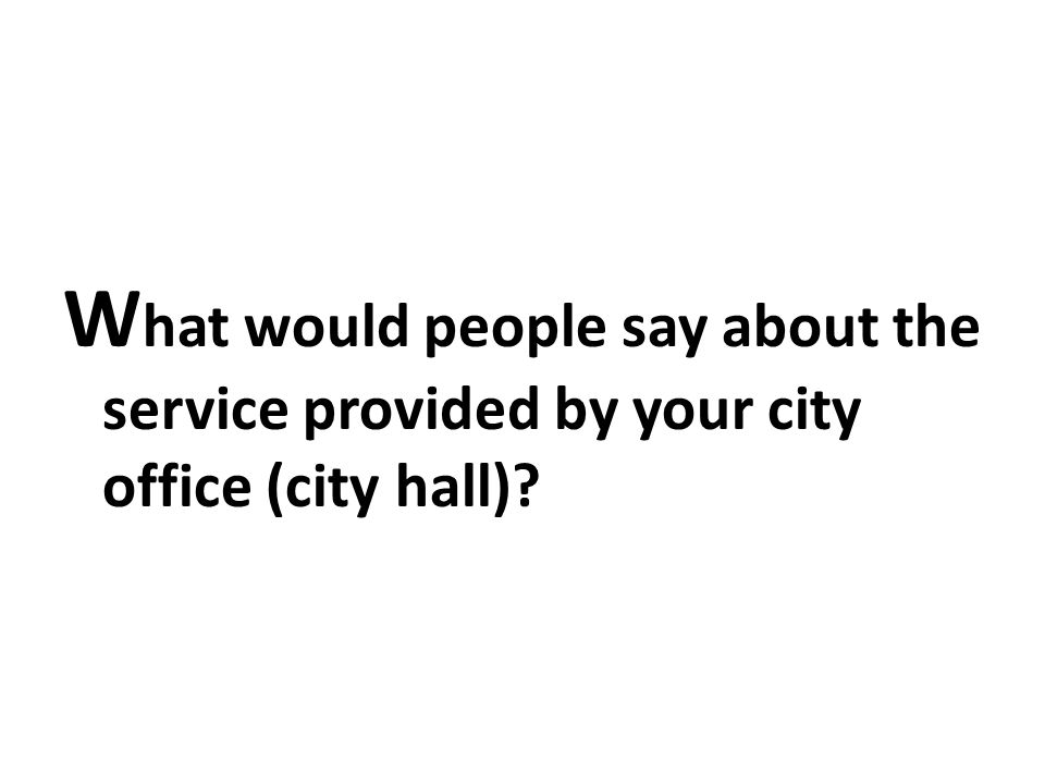 W hat would people say about the service provided by your city office (city hall)?