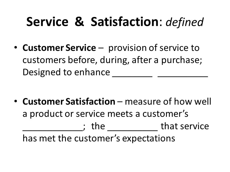 Service & Satisfaction: defined Customer Service – provision of service to customers before, during, after a purchase; Designed to enhance ________ __