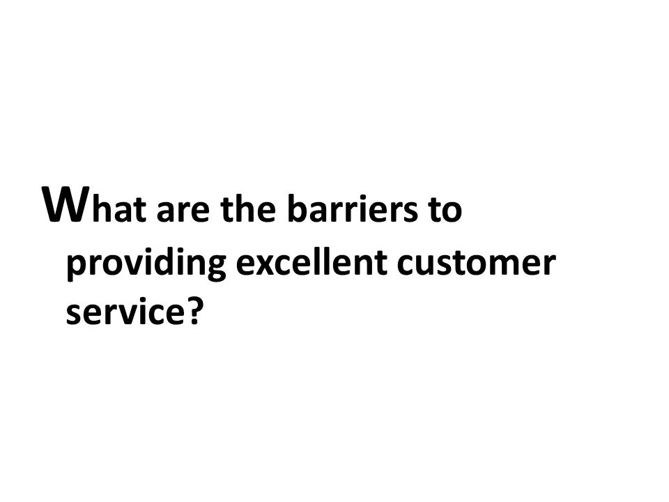 Barriers to Excellent Service a short list 1.Service not identified as a ______, no explicit policy that good service is important 2.No regular discussion by staff on ____ service situations, training, goals, etc.