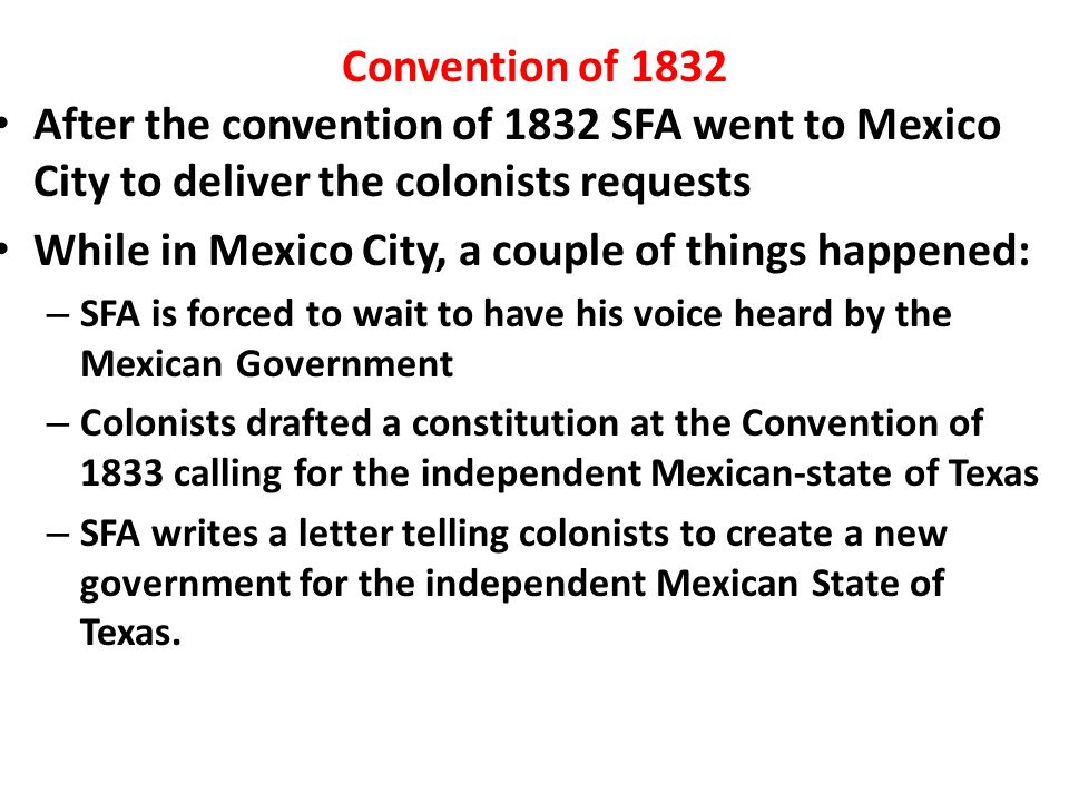 Convention of 1832 After the convention of 1832 SFA went to Mexico City to deliver the colonists requests While in Mexico City, a couple of things hap