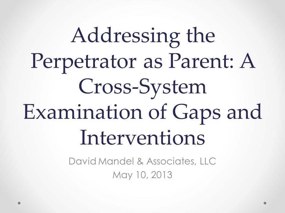 Addressing the Perpetrator as Parent: A Cross-System Examination of Gaps and Interventions David Mandel & Associates, LLC May 10, 2013