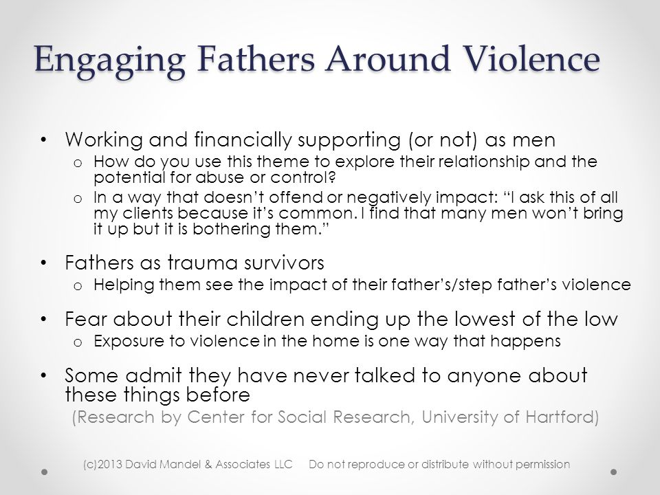 Engaging Fathers Around Violence Working and financially supporting (or not) as men o How do you use this theme to explore their relationship and the