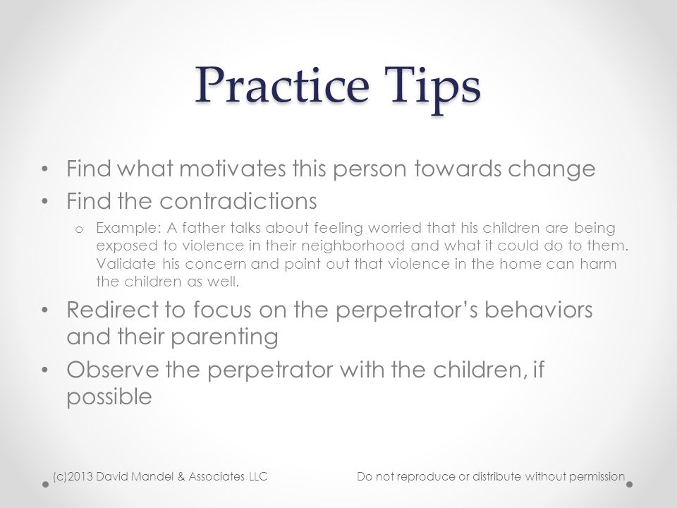 Practice Tips Find what motivates this person towards change Find the contradictions o Example: A father talks about feeling worried that his children