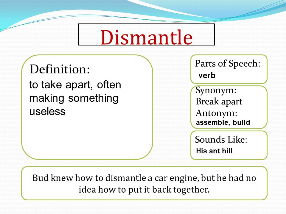 Dismantle Word used in a sentence Sounds Like: Synonym: Break apart Antonym: Parts of Speech: Definition: Bud knew how to dismantle a car engine, but he had no idea how to put it back together.