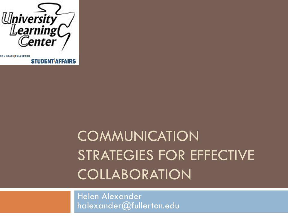 COMMUNICATION STRATEGIES FOR EFFECTIVE COLLABORATION Helen Alexander halexander@fullerton.edu