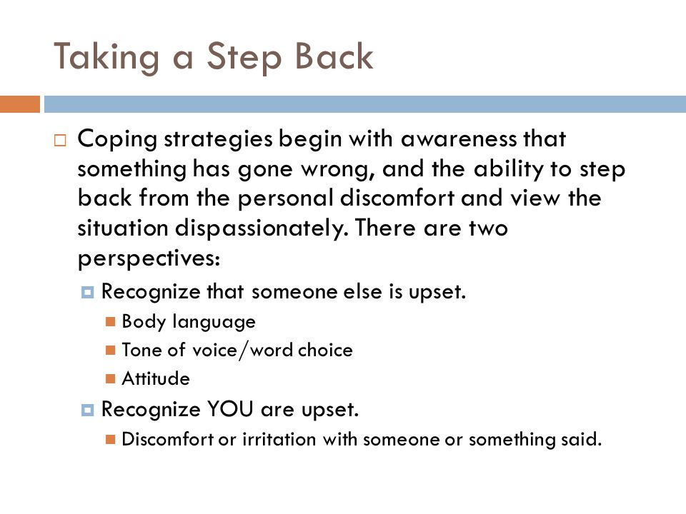 Taking a Step Back  Coping strategies begin with awareness that something has gone wrong, and the ability to step back from the personal discomfort and view the situation dispassionately.