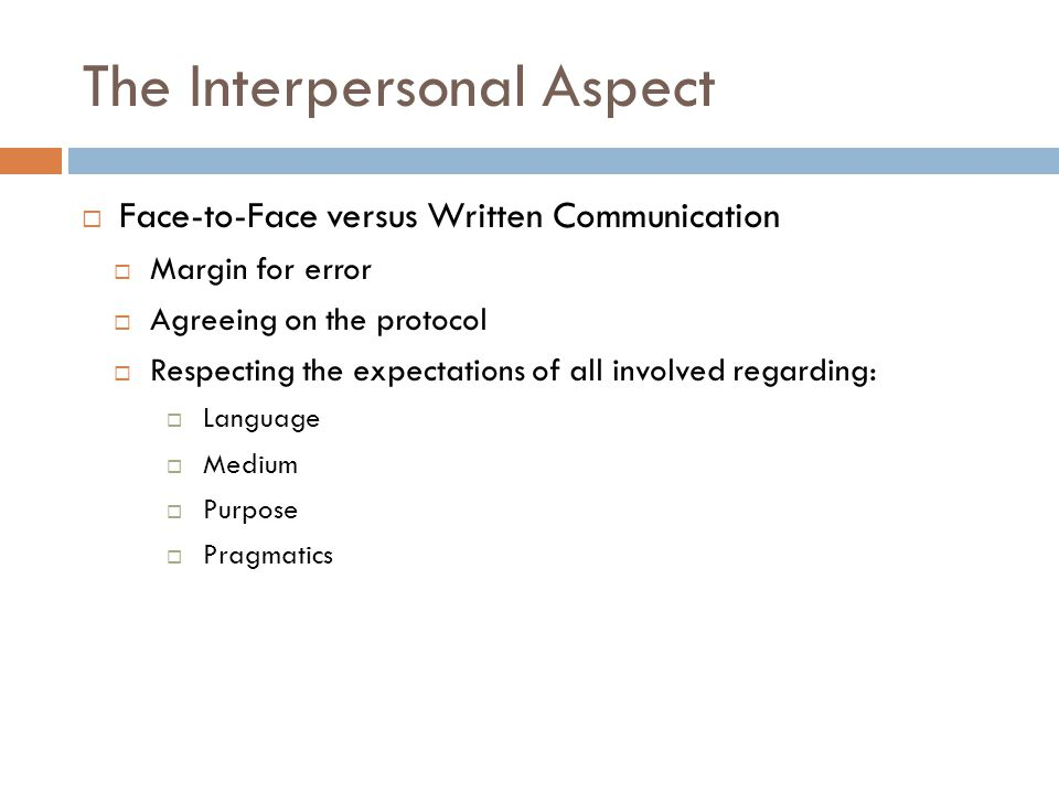 The Interpersonal Aspect  Face-to-Face versus Written Communication  Margin for error  Agreeing on the protocol  Respecting the expectations of all involved regarding:  Language  Medium  Purpose  Pragmatics