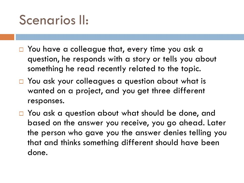 Scenarios II:  You have a colleague that, every time you ask a question, he responds with a story or tells you about something he read recently related to the topic.