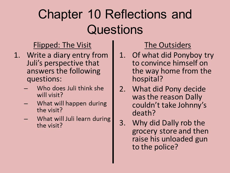Chapter 10 Reflections and Questions Flipped: The Visit 1.Write a diary entry from Juli's perspective that answers the following questions: – Who does