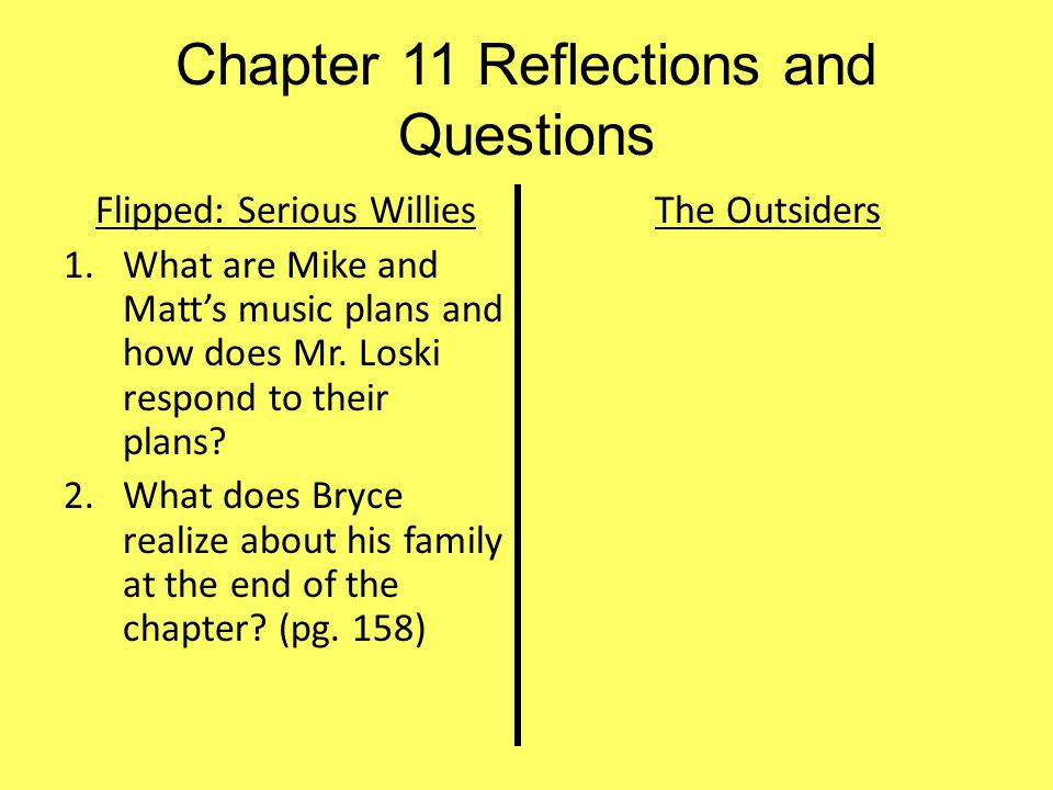 Chapter 11 Reflections and Questions Flipped: Serious Willies 1.What are Mike and Matt's music plans and how does Mr. Loski respond to their plans? 2.