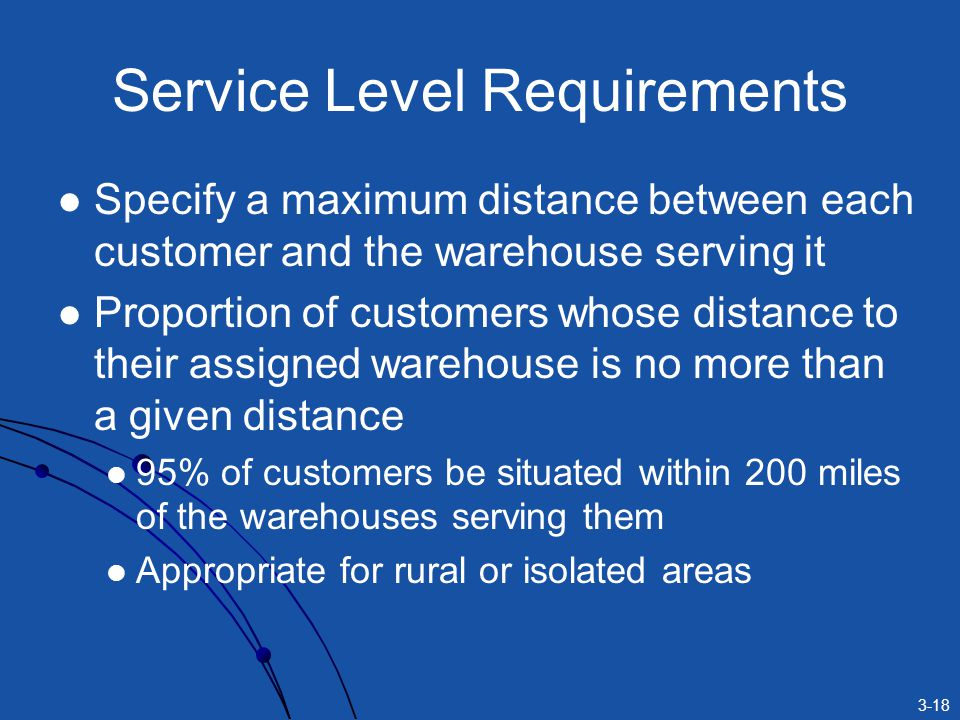 3-18 Service Level Requirements Specify a maximum distance between each customer and the warehouse serving it Proportion of customers whose distance to their assigned warehouse is no more than a given distance 95% of customers be situated within 200 miles of the warehouses serving them Appropriate for rural or isolated areas