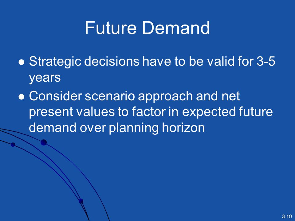 3-19 Future Demand Strategic decisions have to be valid for 3-5 years Consider scenario approach and net present values to factor in expected future demand over planning horizon