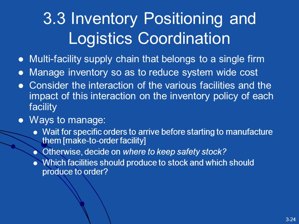 3-24 3.3 Inventory Positioning and Logistics Coordination Multi-facility supply chain that belongs to a single firm Manage inventory so as to reduce system wide cost Consider the interaction of the various facilities and the impact of this interaction on the inventory policy of each facility Ways to manage: Wait for specific orders to arrive before starting to manufacture them [make-to-order facility] Otherwise, decide on where to keep safety stock.
