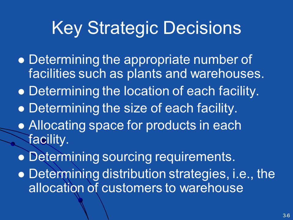 3-6 Key Strategic Decisions Determining the appropriate number of facilities such as plants and warehouses.