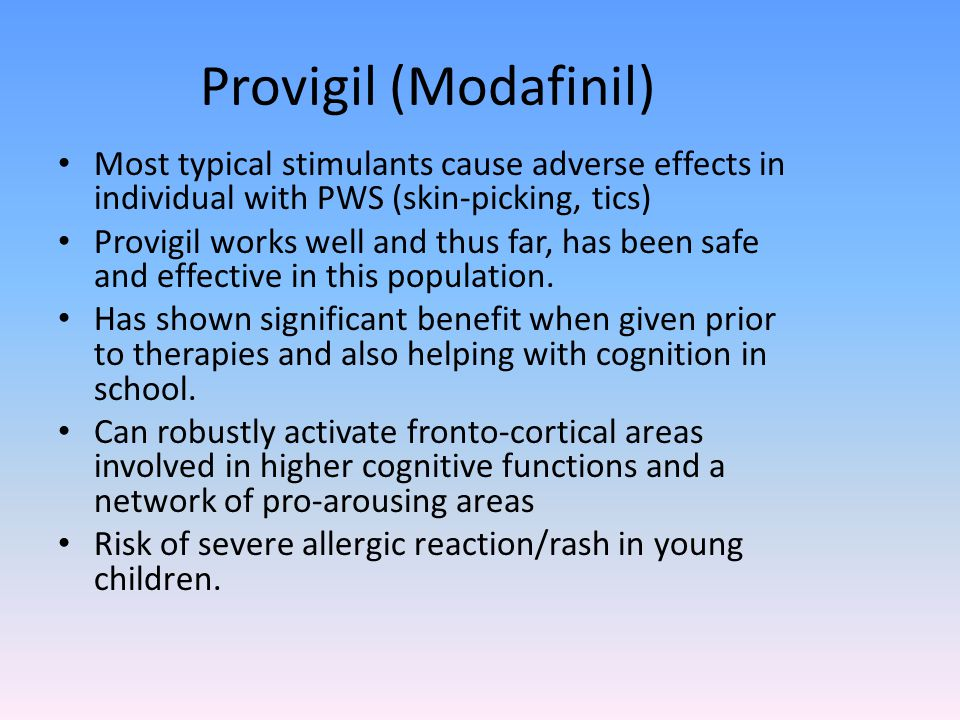 Provigil (Modafinil) Most typical stimulants cause adverse effects in individual with PWS (skin-picking, tics) Provigil works well and thus far, has been safe and effective in this population.