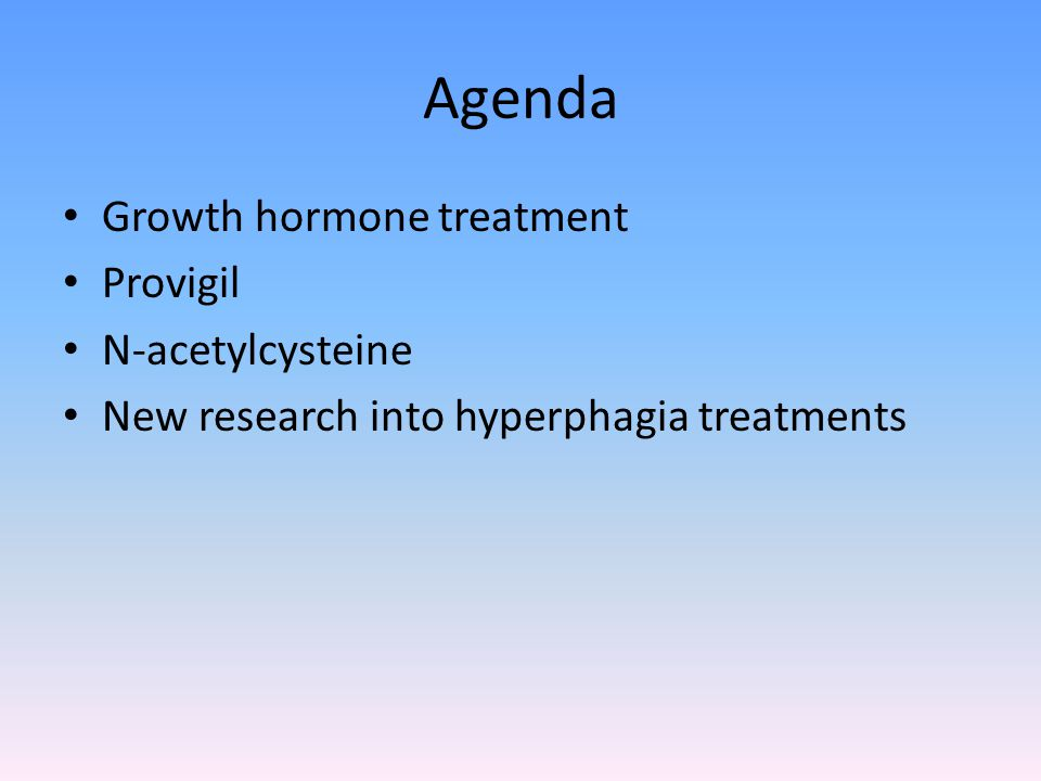 Agenda Growth hormone treatment Provigil N-acetylcysteine New research into hyperphagia treatments