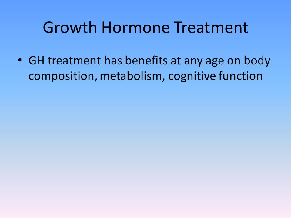 Growth Hormone Treatment GH treatment has benefits at any age on body composition, metabolism, cognitive function