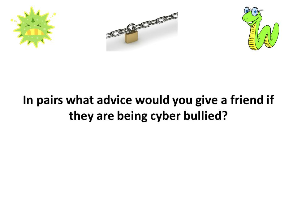 In pairs what advice would you give a friend if they are being cyber bullied