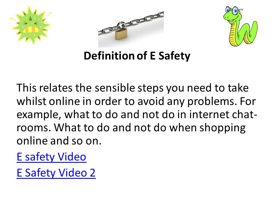 Definition of E Safety This relates the sensible steps you need to take whilst online in order to avoid any problems.