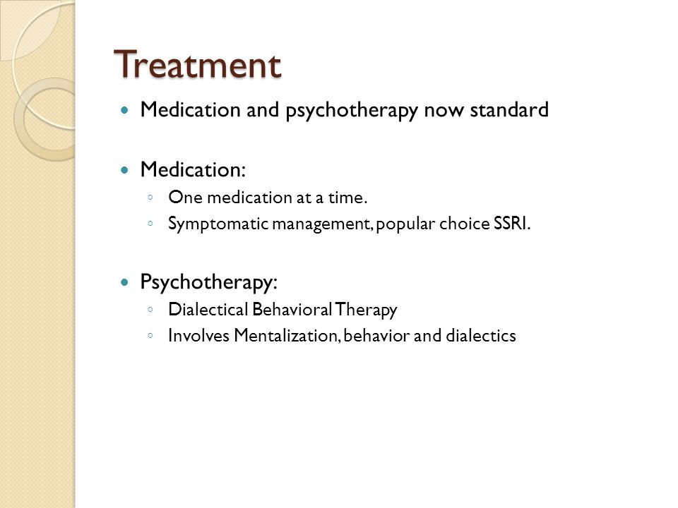 Treatment Medication and psychotherapy now standard Medication: ◦ One medication at a time. ◦ Symptomatic management, popular choice SSRI. Psychothera
