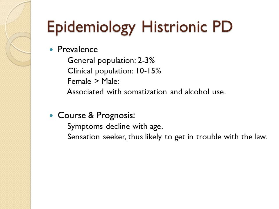 Epidemiology Histrionic PD Prevalence General population: 2-3% Clinical population: 10-15% Female > Male: Associated with somatization and alcohol use