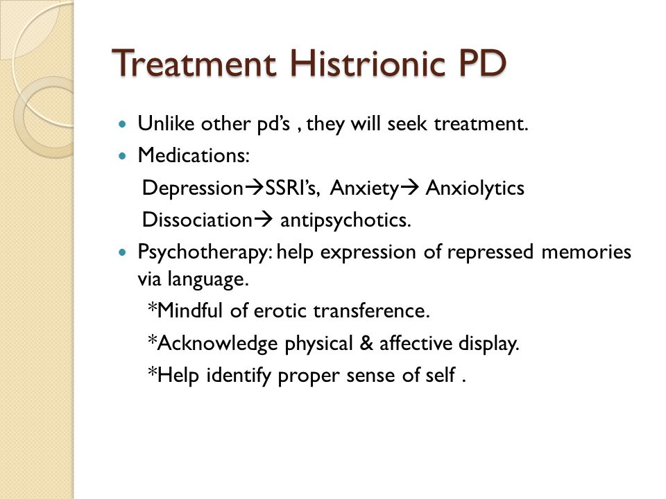 Treatment Histrionic PD Unlike other pd's, they will seek treatment. Medications: Depression  SSRI's, Anxiety  Anxiolytics Dissociation  antipsycho