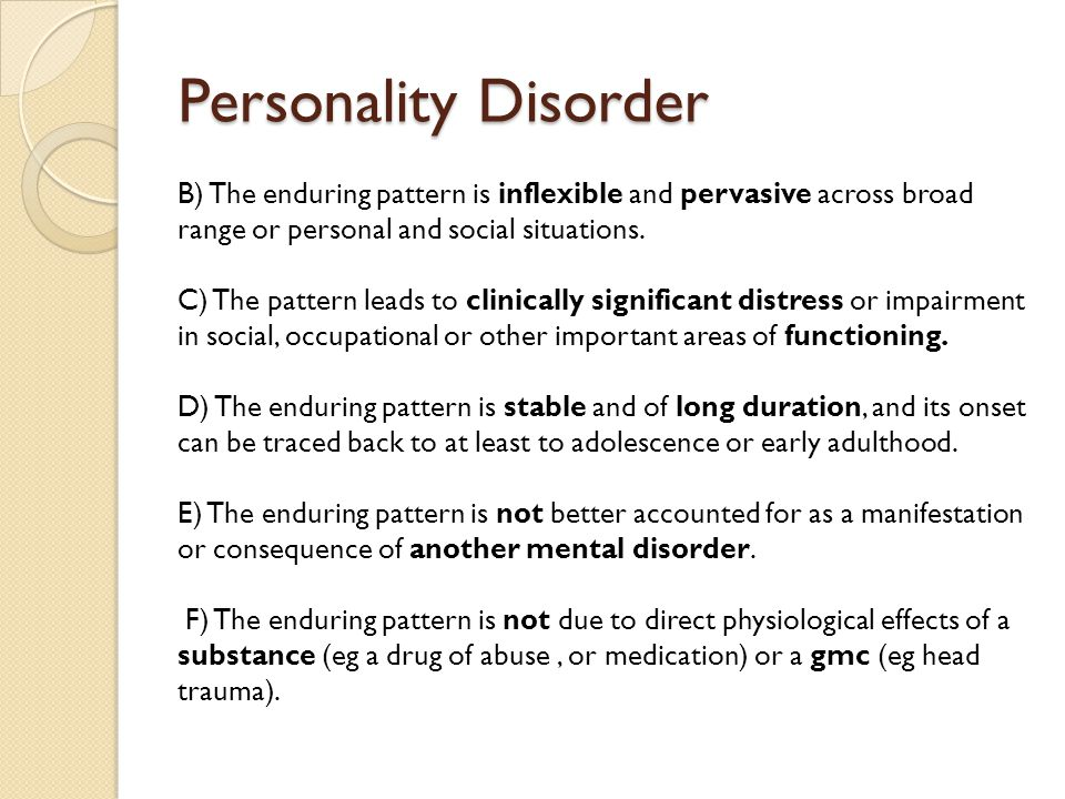 Personality Disorder B) The enduring pattern is inflexible and pervasive across broad range or personal and social situations. C) The pattern leads to