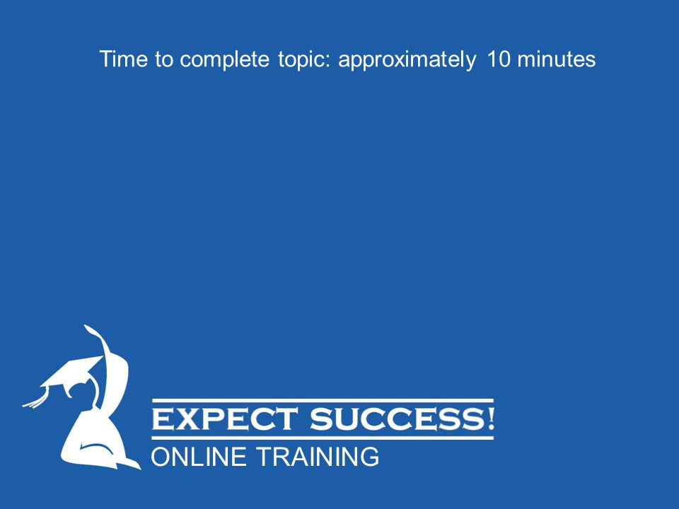 Time to complete topic: approximately 10 minutes ONLINE TRAINING