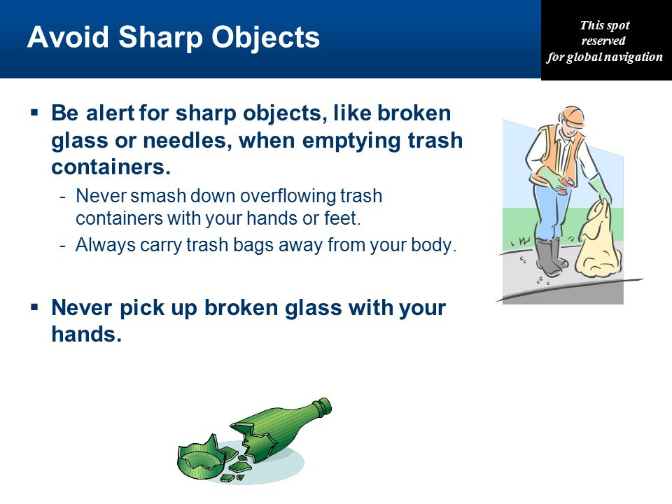 This spot reserved for global navigation Avoid Sharp Objects  Be alert for sharp objects, like broken glass or needles, when emptying trash containers.