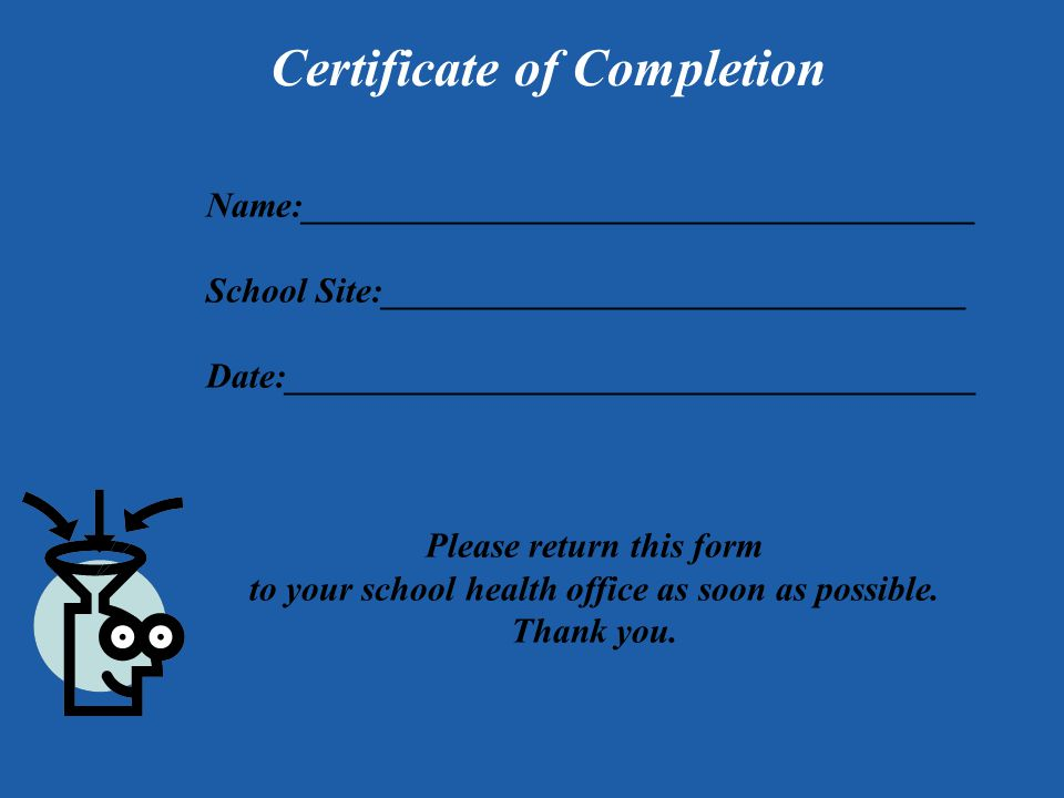 Certificate of Completion Name:______________________________________ School Site:_________________________________ Date:_______________________________________ Please return this form to your school health office as soon as possible.