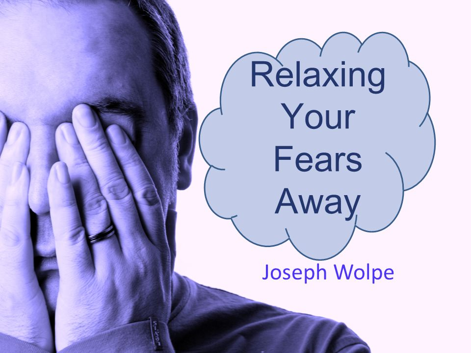 Relaxing Your Fears Away Joseph Wolpe