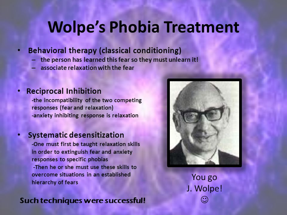 Wolpe's Phobia Treatment Behavioral therapy (classical conditioning) – the person has learned this fear so they must unlearn it! – associate relaxatio