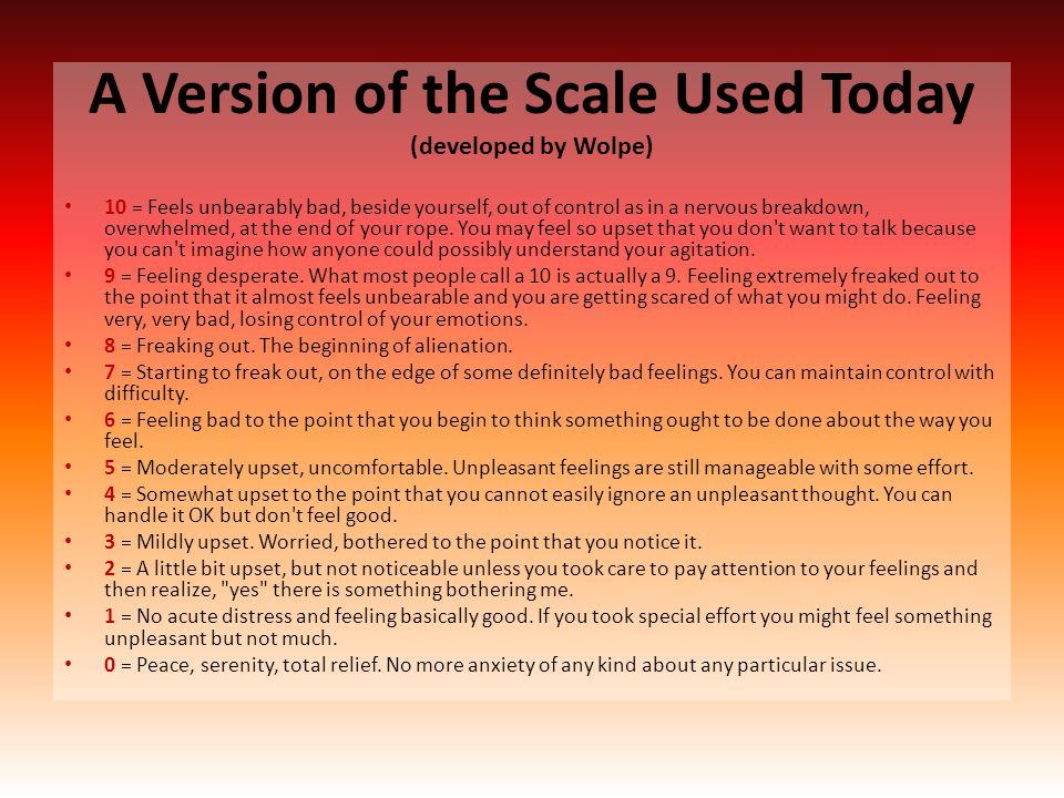 A Version of the Scale Used Today (developed by Wolpe) 10 = Feels unbearably bad, beside yourself, out of control as in a nervous breakdown, overwhelm