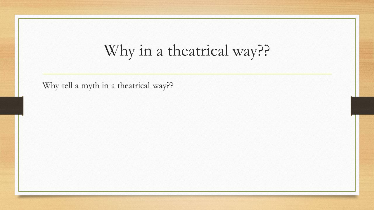 Why in a theatrical way Why tell a myth in a theatrical way