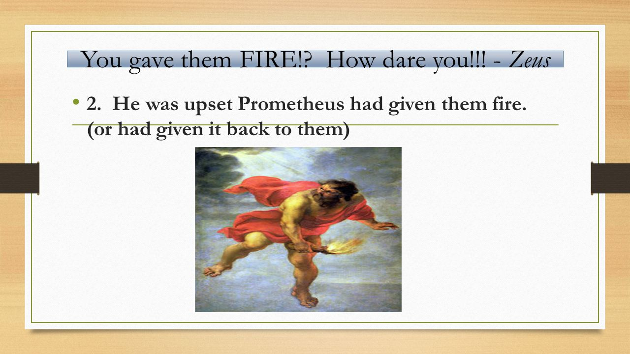 You gave them FIRE!. How dare you!!. - Zeus 2. He was upset Prometheus had given them fire.